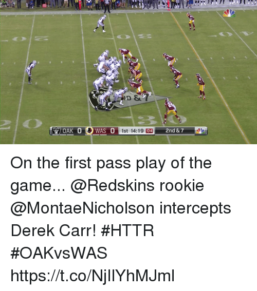 derek carr: WAS 0st 14:19 10  2nd & 7  :04 On the first pass play of the game...  @Redskins rookie @MontaeNicholson intercepts Derek Carr! #HTTR #OAKvsWAS https://t.co/NjIlYhMJml