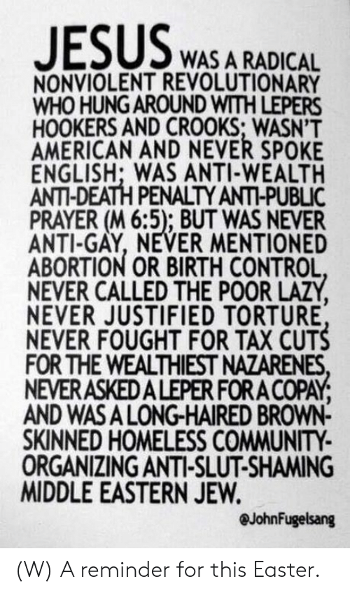 death penalty: WAS A RADICAL  NONVIOLENT REVOLUTIONARY  WHO HUNG AROUND WITH LEPERS  HOOKERS AND CROOKS; WASN'T  AMERICAN AND NEVER SPOKE  ENGLISH; WAS ANTI-WEALTH  ANTI-DEATH PENALTY ANTI-PUBLIC  PRAYER (M 6:5); BUT WAS NEVER  ANTI-GAY, NEVER MENTIONED  ABORTION OR BIRTH CONTROL  NEVER CALLED THE POOR LAZY  NEVER JUSTIFIED TORTURE  NEVER FOUGHT FOR TAX CUTS  FOR THE WEALTHIEST NAZARENES  NEVERASKEDALEPER FORA COPAY  AND WASA LONG-HAIRED BROWN-  SKINNED HOMELESS COMMUNITY  ORGANIZING ANTI-SLUT-SHAMING  MIDDLE EASTERN JEW.  @JohnFugelsang (W) A reminder for this Easter.