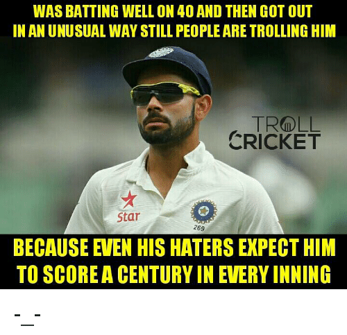 Memes, Troll, and Trolling: WAS BATTING WELL ON 40 AND THEN GOT OUT  INANUNUSUAL WAY STILL PEOPLE ARE TROLLING HIM  TR DLL  CRICKET  Star  269  BECAUSE EVEN HIS HATERS EXPECT HIM  TO SCOREA CENTURY IN EVERY INNING -_-  <finisher>