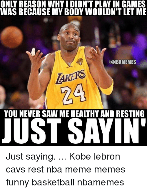 Nba Meme: WAS BECAUSE MY BODY WOULDNTLET ME  @NBAMEMES  AKERS  YOU NEVER SAW ME HEALTHY AND RESTING  JUST SAYIN' Just saying. ... Kobe lebron cavs rest nba meme memes funny basketball nbamemes