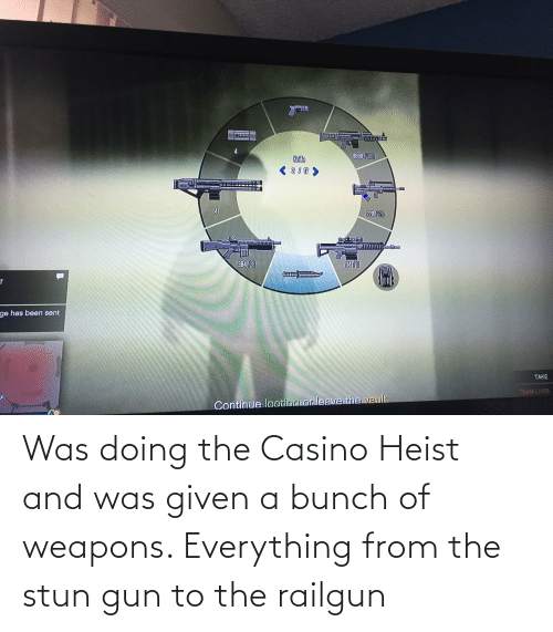 Was Given: Was doing the Casino Heist and was given a bunch of weapons. Everything from the stun gun to the railgun