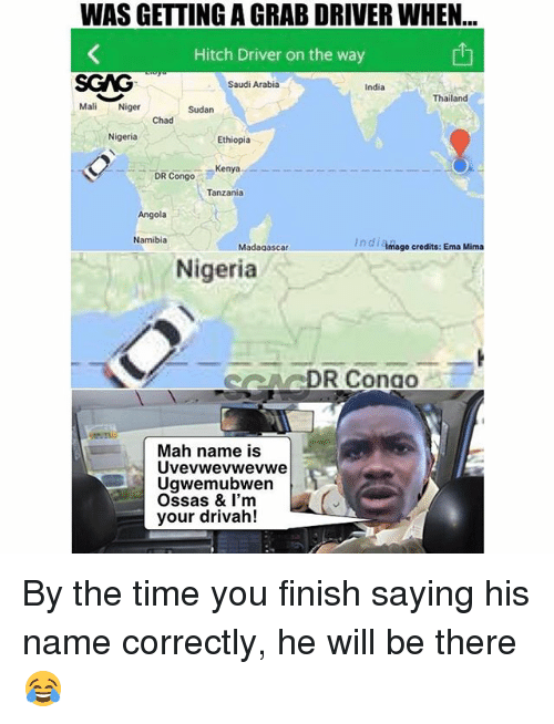 ema: WAS GETTING A GRAB DRIVER WHEN  Hitch Driver on the way  SGAG  Mali Niger  Saudi Arabia  India  Thailand  Sudan  Chad  Nigeria  Ethiopia  DR Congo  Kenya  Tanzania  Angola  Namibia  In di Amage credits: Ema Mima  Madagascar  Nigeria  ARDR Conao  Mah name is  Uvevwevwevwe  Ugwemubwen  Ossas & I'm  your drivah! By the time you finish saying his name correctly, he will be there 😂