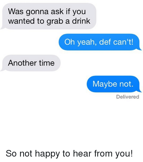 Happiness: Was gonna ask if you  wanted to grab a drink  Oh yeah, def can't!  Another time  Maybe not.  Delivered So not happy to hear from you!