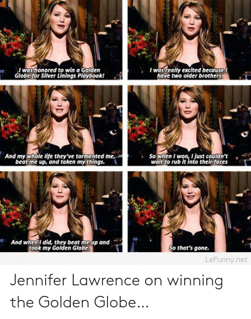 silver linings: was honored to win a Golden  Globe for Silver Linings Playbook!  Iwasreally excited because t  have two older brothers  And my whole life they've tormented me,  beat me up, and taken my things.  So when I won, I just couldn't  wait to rub it into their faces  ,  And when I did, they beat me up and  took my Golden Globe  So that's gone.  LeFunny.net Jennifer Lawrence on winning the Golden Globe…