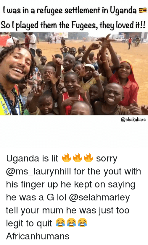 Lit, Lol, and Memes: was in a refugee settlement in Uganda EE  So l played them the Fugees, they loved it!!  Ochakabars Uganda is lit 🔥🔥🔥 sorry @ms_laurynhill for the yout with his finger up he kept on saying he was a G lol @selahmarley tell your mum he was just too legit to quit 😂😂😂 Africanhumans