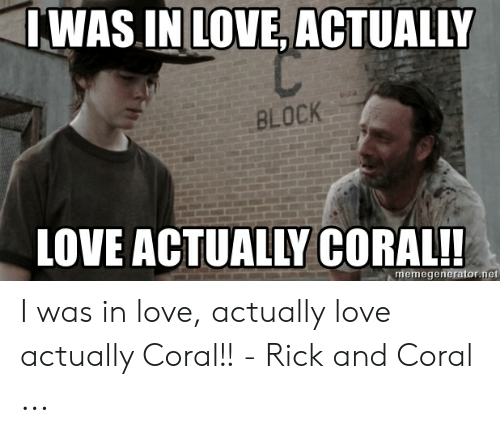 Coral Meme: WAS IN LOVE, ACTUALLY  BLOCK  LOVE  ACTUALLY CORAL!  memegenerator.net I was in love, actually love actually Coral!! - Rick and Coral ...