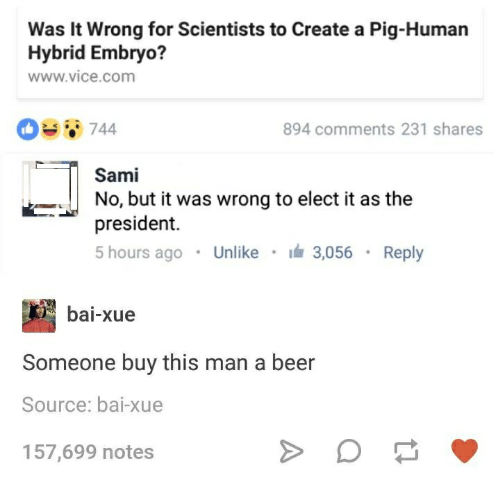 Pigly: Was it Wrong for Scientists to Create a Pig-Human  Hybrid Embryo?  www vice com  894 comments 231 shares  T Sami  No, but it was wrong to elect it as the  president.  5 hours ago  Unlike  3.056  Reply  bai-xue  Someone buy this man a beer  Source: bai-xue  157,699 notes