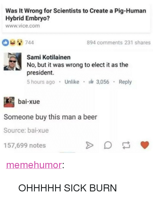 "Beer, Tumblr, and Blog: Was It Wrong for Scientists to Create a Pig-Human  Hybrid Embryo?  www.vice.com  894 comments 231 shares  Sami Kotilainen  No, but it was wrong to elect i as the  president.  5 hours ago Unlike 3,056 Reply  bai-xue  Someone buy this man a beer  Source: bai-xue  157,699 notes <p><a href=""http://memehumor.net/post/164971220854/ohhhhh-sick-burn"" class=""tumblr_blog"">memehumor</a>:</p>  <blockquote><p>OHHHHH SICK BURN</p></blockquote>"