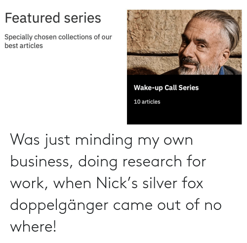 minding my own business: Was just minding my own business, doing research for work, when Nick's silver fox doppelgänger came out of no where!