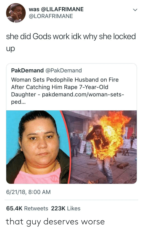 ped: was @LILAFRIMANE  @LORAFRIMANE  she did Gods work idk why she locked  Up  PakDemand @PakDemand  Woman Sets Pedophile Husband on Fire  After Catching Him Rape 7-Year-Old  Daughter - pakdemand.com/woman-sets-  ped  6/21/18, 8:00 AM  65.4K Retweets 223K Likes that guy deserves worse
