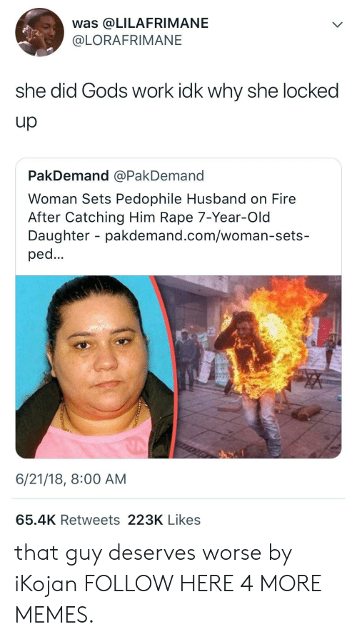 ped: was @LILAFRIMANE  @LORAFRIMANE  she did Gods work idk why she locked  Up  PakDemand @PakDemand  Woman Sets Pedophile Husband on Fire  After Catching Him Rape 7-Year-Old  Daughter - pakdemand.com/woman-sets-  ped  6/21/18, 8:00 AM  65.4K Retweets 223K Likes that guy deserves worse by iKojan FOLLOW HERE 4 MORE MEMES.