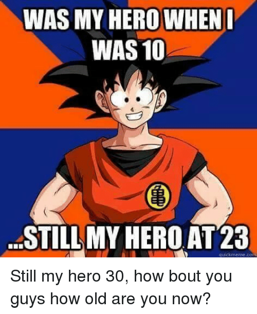 Quickmemes: WAS MY HERO WHEN  I  WAS 10  STILL MYHEROAT 23  quickmeme Still my hero 30, how bout you guys how old are you now?