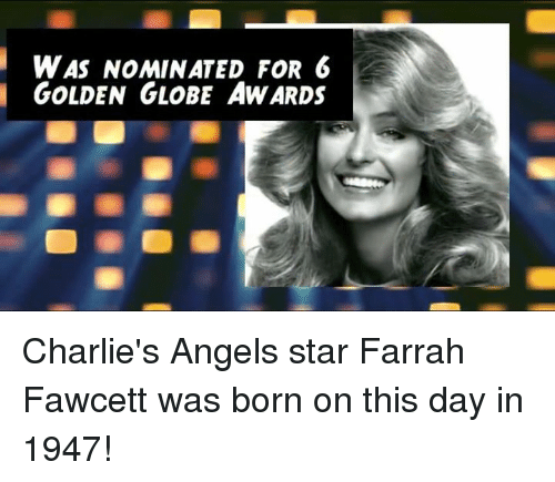 Golden Globes, Memes, and 🤖: WAS NOMINATED FOR 6  GOLDEN GLOBE AWARDS Charlie's Angels star Farrah Fawcett was born on this day in 1947!