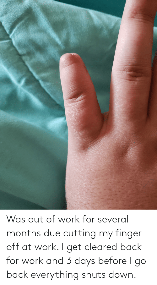 cutting: Was out of work for several months due cutting my finger off at work. I get cleared back for work and 3 days before I go back everything shuts down.