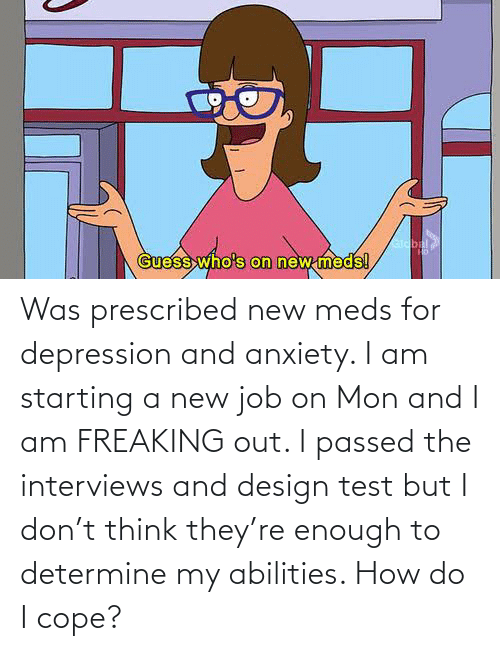 Starting A New Job: Was prescribed new meds for depression and anxiety. I am starting a new job on Mon and I am FREAKING out. I passed the interviews and design test but I don't think they're enough to determine my abilities. How do I cope?