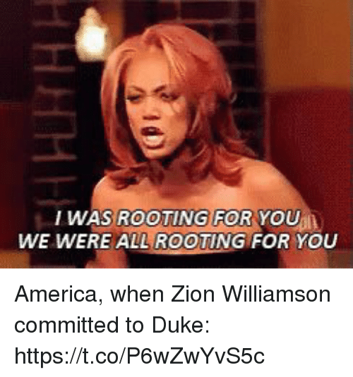 rooting for you: WAS ROOTING FOR YOU  WE WERE ALL ROOTING FOR YOU America, when Zion Williamson committed to Duke: https://t.co/P6wZwYvS5c