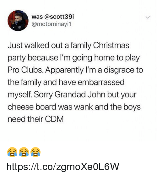 grandad: was @scott39i  @mctominayi1  Just walked out a family Christmas  party because l'm going home to play  Pro Clubs. Apparently I'm a disgrace to  the family and have embarrassed  myself. Sorry Grandad John but your  cheese board was wank and the boys  need their CDM 😂😂😂 https://t.co/zgmoXe0L6W