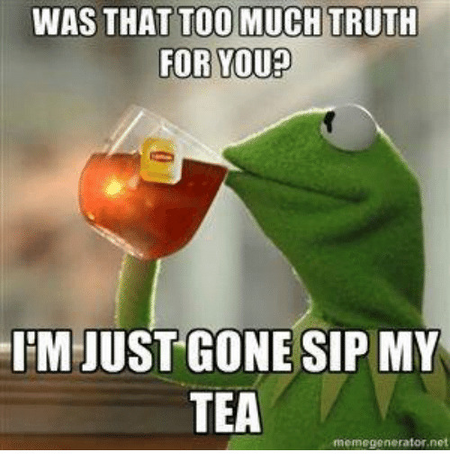 Meme Generator Net: WAS THAT TOO MUCH TRUTH  FOR YOU?  IM JUST GONESIP MY  TEA  meme generator net
