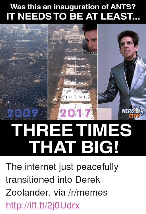"Zoolander: Was this an inauguration of ANTS?  IT NEEDS TO BE AT LEAST.  20092017  THREE TIMES  NERD  CITY  THAT BIG! <p>The internet just peacefully transitioned into Derek Zoolander. via /r/memes <a href=""http://ift.tt/2j0Udrx"">http://ift.tt/2j0Udrx</a></p>"