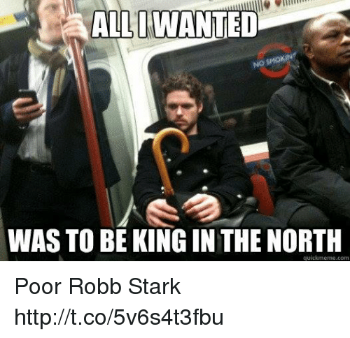 Robb Stark: WAS TO BE KING IN THE NORTH  quickmeme.com Poor Robb Stark http://t.co/5v6s4t3fbu