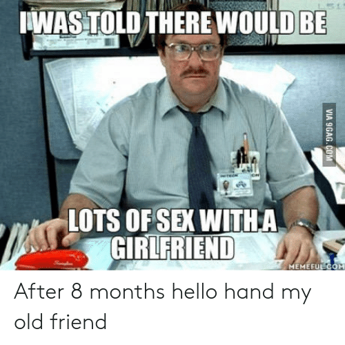 girlfriend meme: WAS TOLD THERE WOULD BE  LOTS OF SEX WITHA  GIRLFRIEND  MEME FULCOM After 8 months hello hand my old friend