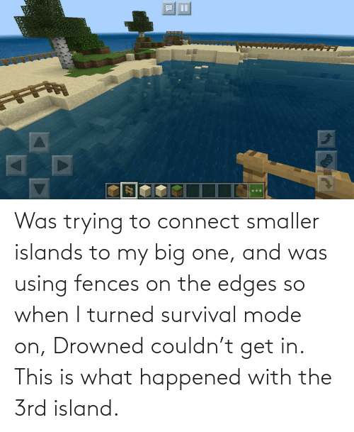 edges: Was trying to connect smaller islands to my big one, and was using fences on the edges so when I turned survival mode on, Drowned couldn't get in. This is what happened with the 3rd island.