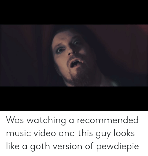 goth: Was watching a recommended music video and this guy looks like a goth version of pewdiepie