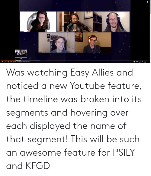 name of: Was watching Easy Allies and noticed a new Youtube feature, the timeline was broken into its segments and hovering over each displayed the name of that segment! This will be such an awesome feature for PSILY and KFGD