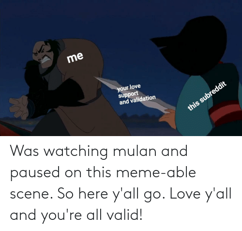 Mulan: Was watching mulan and paused on this meme-able scene. So here y'all go. Love y'all and you're all valid!