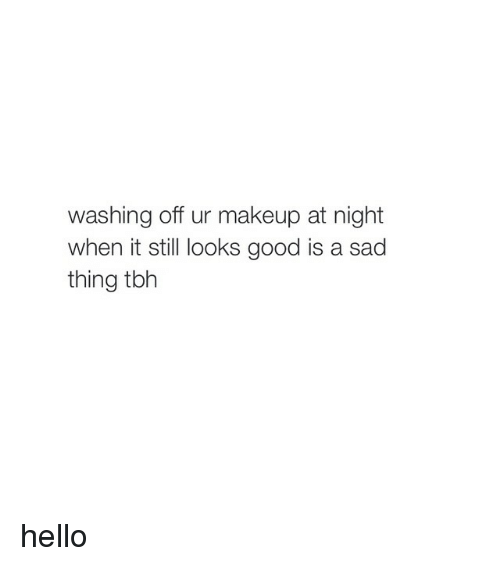 Hello, Makeup, and Tbh: washing off ur makeup at night  when it still looks good is a sad  thing tbh hello
