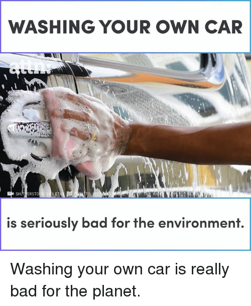 Bad, Memes, and 🤖: WASHING YOUR OWN CAR  ERSTO  LET  is seriously bad for the environment. Washing your own car is really bad for the planet.