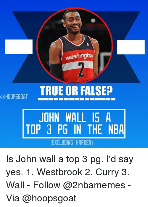 John Wall, Nba, and True: washingto  TRUE OR FALSE?  JOHN WALL IS A  TOP 3 PG IN THE NBA  (EXCLUDING HARDEN) Is John wall a top 3 pg. I'd say yes. 1. Westbrook 2. Curry 3. Wall - Follow @2nbamemes - Via @hoopsgoat