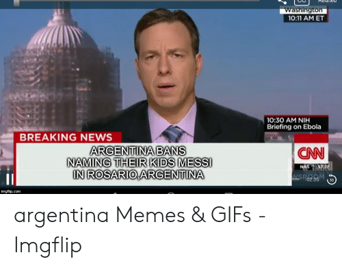 Argentina Memes: Washington  0:11 AM ET  0:30 AM NIH  Briefing on Ebola  BREAKING NEWS  ARGENTINA BANS  NAMING THEIR KIDS MESSI  IN ROSARIO ARGENTINA  CNN  NAS 57  imgflip.conm argentina Memes & GIFs - Imgflip