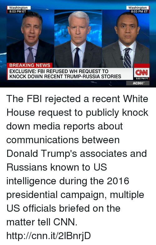 knock down: Washington  8:03 PM ET  BREAKING NEWS  EXCLUSIVE: FBI REFUSED WH REQUEST TO  KNOCK DOWN RECENT TRUMP-RUSSIA STORIES  Washington  8:03 PM ET  (CNN  5:03 PM PT  AC360° The FBI rejected a recent White House request to publicly knock down media reports about communications between Donald Trump's associates and Russians known to US intelligence during the 2016 presidential campaign, multiple US officials briefed on the matter tell CNN. http://cnn.it/2lBnrjD