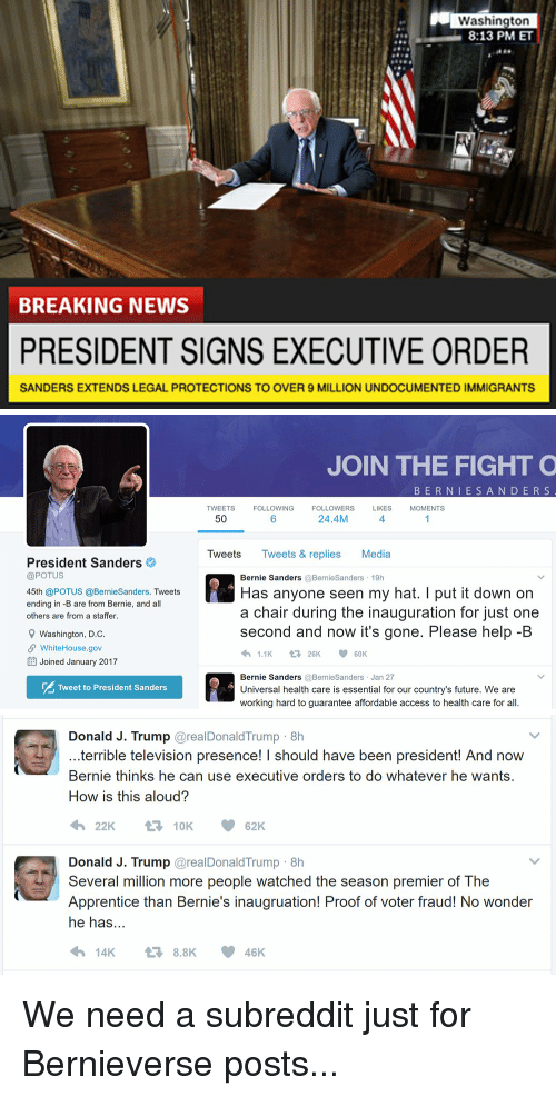 Bernie Sander: Washington  8:13 PM ET  BREAKING NEWS  PRESIDENT SIGNS EXECUTIVE ORDER  SANDERS EXTENDS LEGAL PROTECTIONS TO OVER 9 MILLION UNDOCUMENTED IMMIGRANTS   President Sanders  @POTUS  45th @POTUS @BernieSanders. Tweets  ending in -B are from Bernie, and all  others are from a staffer.  9 Washington, D.C  SP WhiteHouse.gov  EE Joined January 2017  Tweet to President Sanders  JOIN THE FIGHT O  B E R N I E S A N D E R S  TWEETS  FOLLOWING  FOLLOWERS  LIKES  MOMENTS  24.4M  50  Tweets  Tweets & replies Media  Bernie Sanders  @Bernie Sanders 19h  Has anyone seen my hat. I put it down on  a chair during the inauguration for just one  second and now it's gone. Please help-B  1.1K  V t 26K  60K  Bernie Sanders  @Bernie Sanders Jan 27  Universal health care is essential for our country's future. We are  working hard to guarantee affordable access to health care for all.   Donald J. Trump  areal Donald Trump 8h  terrible television presence! I should have been president! And now  Bernie thinks he can use executive orders to do whatever he wants.  How is this aloud?  t 10K  62K  Donald J. Trump  areal Donald Trump 8h  Several million more people watched the season premier of The  Apprentice than Bernie's inaugruation! Proof of voter fraud! No wonder  he has  14K 8.8K 46 K We need a subreddit just for Bernieverse posts...