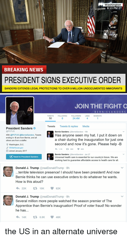 Bernie Sander: Washington  8:13 PM ET  BREAKING NEWS  PRESIDENT SIGNS EXECUTIVE ORDER  SANDERS EXTENDS LEGAL PROTECTIONS TO OVER 9 MILLION UNDOCUMENTED IMMIGRANTS   President Sanders  @POTUS  45th @POTUS @BernieSanders. Tweets  ending in -B are from Bernie, and all  others are from a staffer.  9 Washington, D.C  SP WhiteHouse.gov  EE Joined January 2017  Tweet to President Sanders  JOIN THE FIGHT O  B E R N I E S A N D E R S  TWEETS  FOLLOWING  FOLLOWERS  LIKES  MOMENTS  24.4M  50  Tweets  Tweets & replies Media  Bernie Sanders  @Bernie Sanders 19h  Has anyone seen my hat. I put it down on  a chair during the inauguration for just one  second and now it's gone. Please help-B  1.1K  V t 26K  60K  Bernie Sanders  @Bernie Sanders Jan 27  Universal health care is essential for our country's future. We are  working hard to guarantee affordable access to health care for all.   Donald J. Trump  areal Donald Trump 8h  terrible television presence! I should have been president! And now  Bernie thinks he can use executive orders to do whatever he wants.  How is this aloud?  t 10K  62K  Donald J. Trump  areal Donald Trump 8h  Several million more people watched the season premier of The  Apprentice than Bernie's inaugruation! Proof of voter fraud! No wonder  he has  14K 8.8K 46 K the US in an alternate universe