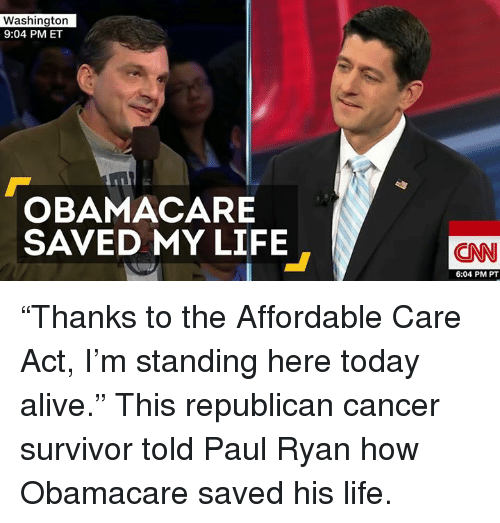 """affordable care act: Washington  9:04 PM ET  OBAMACARE  SAVED MY LIFE  CNN  6:04 PM PT """"Thanks to the Affordable Care Act, I'm standing here today alive.""""   This republican cancer survivor told Paul Ryan how Obamacare saved his life."""