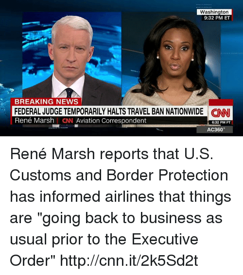 """Aviators: Washington  9:32 PM ET  BREAKING NEWS  FEDERAL JUDGE TEMPORARILY HALTS TRAVEL BAN NATIONWIDE CINNI  René Marsh I CN Aviation Correspondent  6:32 PM PT  AC360° René Marsh reports that U.S. Customs and Border Protection has informed airlines that things are """"going back to business as usual prior to the Executive Order"""" http://cnn.it/2k5Sd2t"""