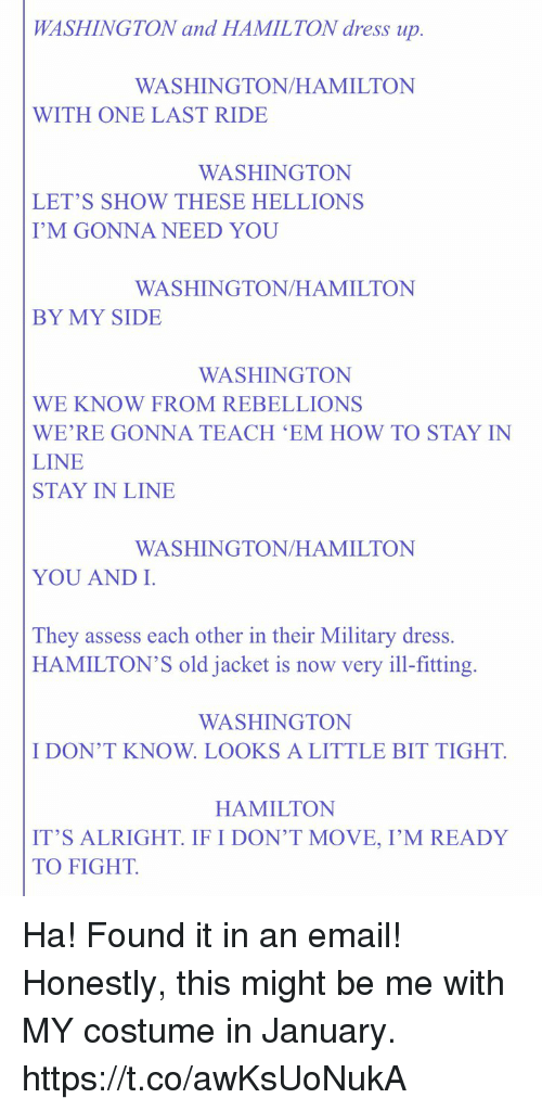 assess: WASHINGTON and HAMILTON dress up.  WASHINGTON/HAMILTON  WITH ONE LAST RIDE  WASHINGTON  LET'S SHOW THESE HELLIONS  I'M GONNA NEED YOU  WASHINGTON/HAMILTON  BY MY SIDE  WASHINGTON  WE KNOW FROM REBELLIONS  WE'RE GONNA TEACH 'EM HOW TO STAY IN  LINE  STAY IN LINE  WASHINGTON/HAMILTON  YOU AND I  They assess each other in their Military dress.  HAMILTON'S old jacket is now very ill-fitting.  WASHINGTON  I DON'T KNOW. LOOKS A LITTLE BIT TIGHT.  HAMILTON  IT'S ALRIGHT IF I DON'T MOVE, I'M READY  TO FIGHT. Ha! Found it in an email! Honestly, this might be me with MY costume in January. https://t.co/awKsUoNukA