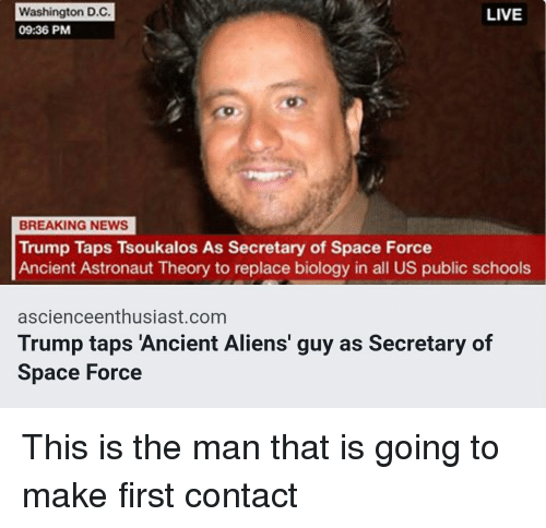 Aliens Guy: Washington D.C  09:36 PM  LIVE  BREAKING NEWS  Trump Taps Tsoukalos As Secretary of Space Force  Ancient Astronaut Theory to replace biology in all US public schools  ascienceenthusiast.com  Trump taps 'Ancient Aliens' guy as Secretary of  Space Force