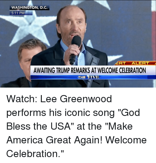 """c-5: WASHINGTON, D.C.  5:11 PM  RT  ALERT  AWAITING TRUMP REMARKS AT WELCOME CELEBRATION  THE RIVE Watch: Lee Greenwood performs his iconic song """"God Bless the USA"""" at the """"Make America Great Again! Welcome Celebration."""""""