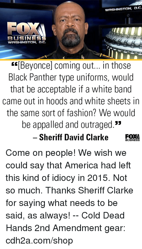 """David Clarke: WASHINGTON, D.C  BUSINES  WASHINGTON, o.c.  """"[Beyonce] coming out... in those  Black Panther type uniforms, would  that be acceptable if a white band  came out in hoods and white sheets in  the same sort of fashion? We would  be appalled and outraged.""""  35  -Sheriff David Clarke EOX! Come on people! We wish we could say that America had left this kind of idiocy in 2015. Not so much. Thanks Sheriff Clarke for saying what needs to be said, as always! -- Cold Dead Hands 2nd Amendment gear: cdh2a.com/shop"""