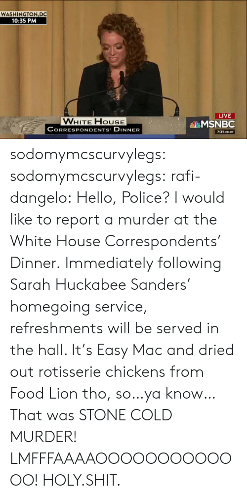 rafi: WASHINGTON DC  10:35 PM  LIVE  VWHITE FHOUSE  CORRESPONDENTS DINNER  MSNBC  7:35 PM PT sodomymcscurvylegs:  sodomymcscurvylegs:   rafi-dangelo:  Hello, Police? I would like to report a murder at the White House Correspondents' Dinner. Immediately following Sarah Huckabee Sanders' homegoing service, refreshments will be served in the hall. It's Easy Mac and dried out rotisserie chickens from Food Lion tho, so…ya know…   That was STONE COLD MURDER! LMFFFAAAAOOOOOOOOOOOOO!   HOLY.SHIT.