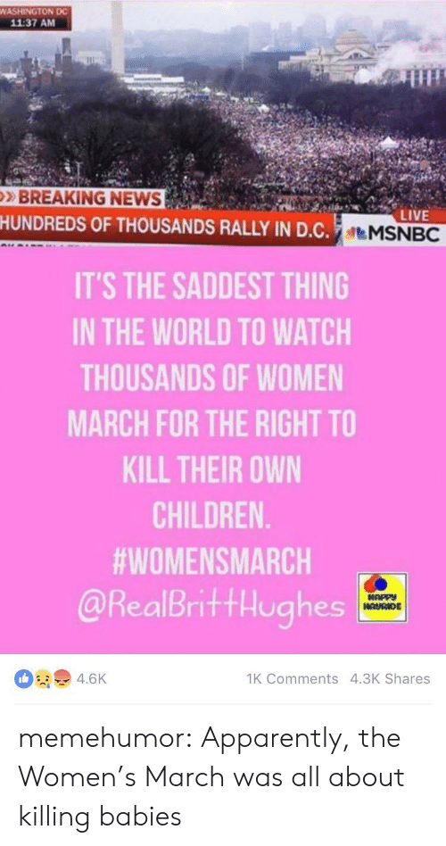 Women March: WASHINGTON DC  11:37 AM  BREAKING NEWS  HUNDREDS OF THOUSANDS RALLY IN D.C.MSNBC  LIVE  IT'S THE SADDEST THING  IN THE WORLD TO WATCH  THOUSANDS OF WOMEN  MARCH FOR THE RIGHT TO  KILL THEIR OWN  CHILDREN  #WOMENSMARCH  @RealBrittHughes  HAPPY  HAURIDE  1K Comments 4.3K Shares  4.6K memehumor:  Apparently, the Women's March was all about killing babies