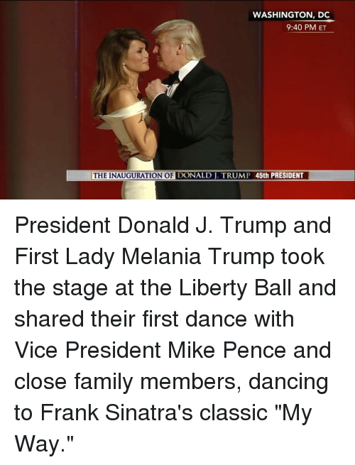 "Inauguration Of Donald Trump: WASHINGTON, DC  9:40 PM ET  THE INAUGURATION OF  DONALD TRUMP 45th PRESIDENT President Donald J. Trump and First Lady Melania Trump took the stage at the Liberty Ball and shared their first dance with Vice President Mike Pence and close family members, dancing to Frank Sinatra's classic ""My Way."""
