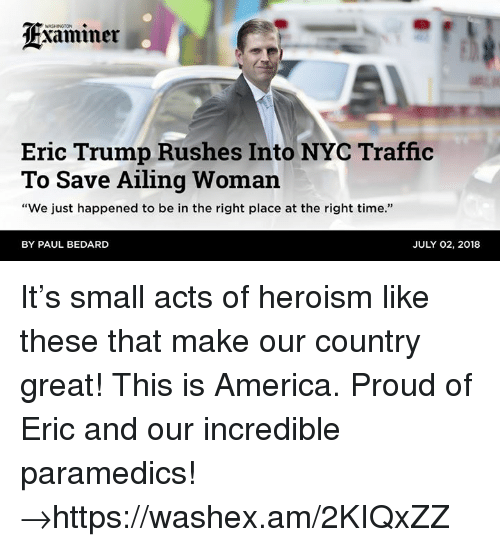 "Eric Trump: WASHINGTON  Eric Trump Rushes Into NYC Traffic  To Save Ailing Woman  ""We just happened to be in the right place at the right time.""  BY PAUL BEDARD  JULY 02, 2018 It's small acts of heroism like these that make our country great! This is America. Proud of Eric and our incredible paramedics! →https://washex.am/2KIQxZZ"