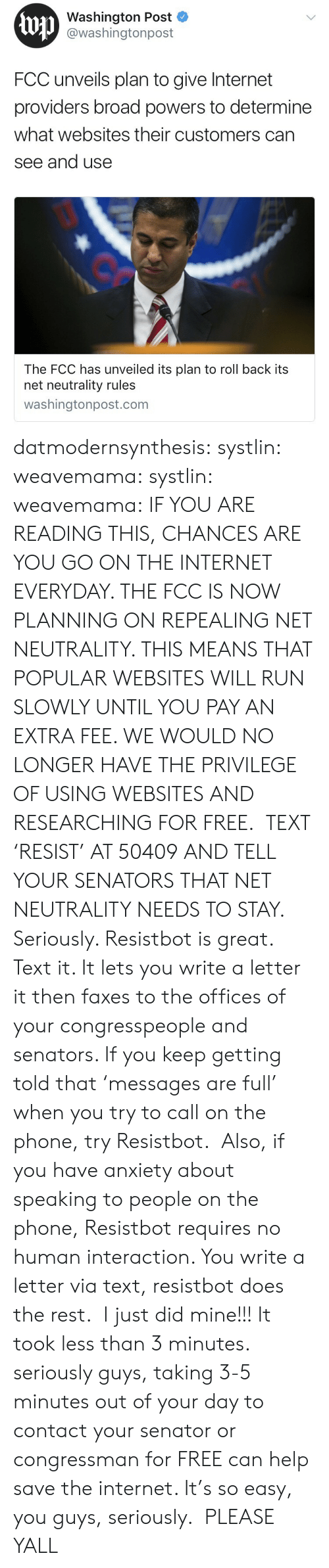 Seriously Guys: Washington Post  @washingtonpost  FCC unveils plan to give Internet  providers broad powers to determine  what websites their customers can  see and use  The FCC has unveiled its plan to roll back its  net neutrality rules  washingtonpost.com datmodernsynthesis: systlin:  weavemama:  systlin:   weavemama:  IF YOU ARE READING THIS, CHANCES ARE YOU GO ON THE INTERNET EVERYDAY. THE FCC IS NOW PLANNING ON REPEALING NET NEUTRALITY. THIS MEANS THAT POPULAR WEBSITES WILL RUN SLOWLY UNTIL YOU PAY AN EXTRA FEE. WE WOULD NO LONGER HAVE THE PRIVILEGE OF USING WEBSITES AND RESEARCHING FOR FREE. TEXT 'RESIST' AT 50409 AND TELL YOUR SENATORS THAT NET NEUTRALITY NEEDS TO STAY.  Seriously. Resistbot is great. Text it. It lets you write a letter it then faxes to the offices of your congresspeople and senators. If you keep getting told that'messages are full' when you try to call on the phone, try Resistbot. Also, if you have anxiety about speaking to people on the phone, Resistbot requires no human interaction. You write a letter via text, resistbot does the rest.   I just did mine!!! It took less than 3 minutes. seriously guys, taking 3-5 minutes out of your day to contact your senator or congressman for FREE can help save the internet.   It's so easy, you guys, seriously.  PLEASE YALL