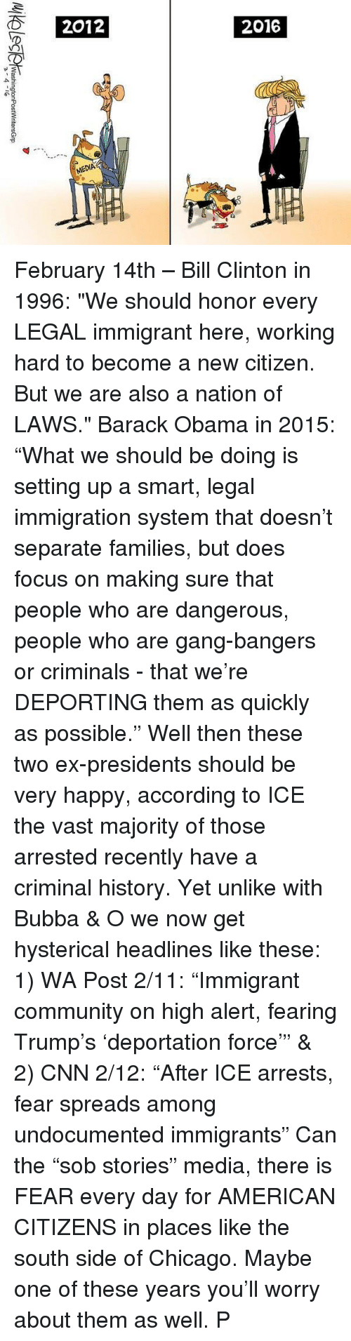 """Trump Deportation: Washington PostWritersGrp February 14th – Bill Clinton in 1996: """"We should honor every LEGAL immigrant here, working hard to become a new citizen. But we are also a nation of LAWS."""" Barack Obama in 2015: """"What we should be doing is setting up a smart, legal immigration system that doesn't separate families, but does focus on making sure that people who are dangerous, people who are gang-bangers or criminals - that we're DEPORTING them as quickly as possible."""" Well then these two ex-presidents should be very happy, according to ICE the vast majority of those arrested recently have a criminal history. Yet unlike with Bubba & O we now get hysterical headlines like these: 1) WA Post 2/11: """"Immigrant community on high alert, fearing Trump's 'deportation force'"""" & 2) CNN 2/12: """"After ICE arrests, fear spreads among undocumented immigrants"""" Can the """"sob stories"""" media, there is FEAR every day for AMERICAN CITIZENS in places like the south side of Chicago. Maybe one of these years you'll worry about them as well. P"""