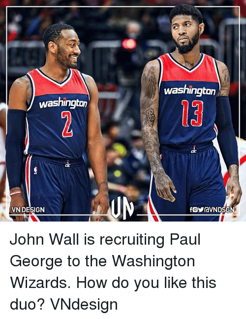 John Wall, Memes, and Washington Wizards: Washington  washington  13  de  VN DESIGN John Wall is recruiting Paul George to the Washington Wizards. How do you like this duo? VNdesign