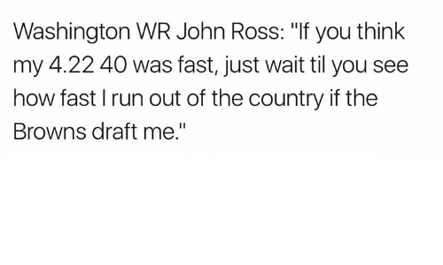 """Nfl, Run, and Browns: Washington WR John Ross: """"If you think  my 4.22 40 was fast, just wait til you see  how fast l run out of the country if the  Browns draft me."""""""